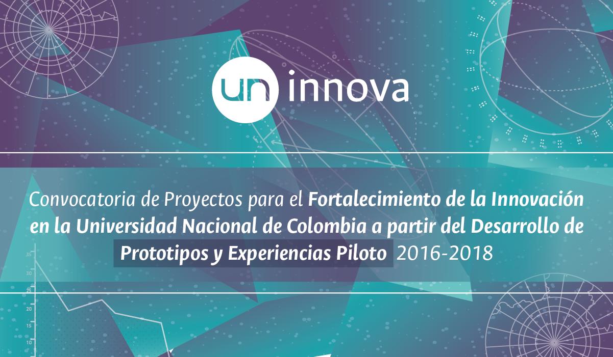 «UN Innova»: Convocatoria de Proyectos para el Fortalecimiento de la Innovación en la Universidad Nacional de Colombia a partir del Desarrollo de Prototipos y Experiencias Piloto 2016-2018