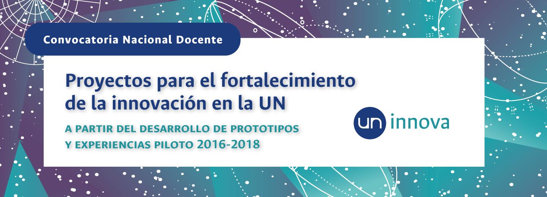 «UN Innova»: Convocatoria de Proyectos para el Fortalecimiento de la Innovación en la Universidad Nacional de Colombia a partir del Desarrollo de Prototipos y Experiencias Piloto 2016-2018 (segunda cohorte)